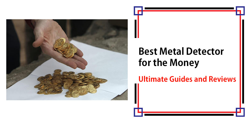 Best Metal Detector for the Money – Ultimate Guides & Reviews