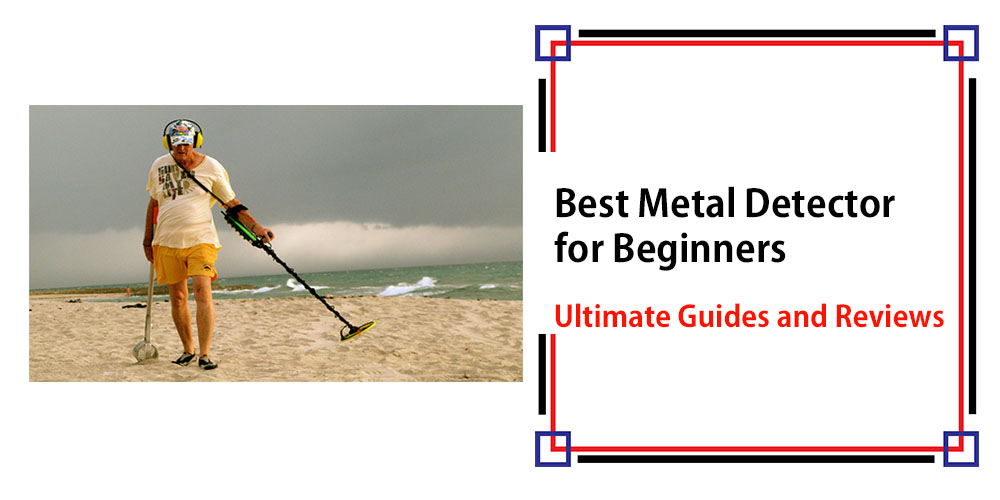 Best Metal Detector for Beginners – Ultimate Guides & Reviews