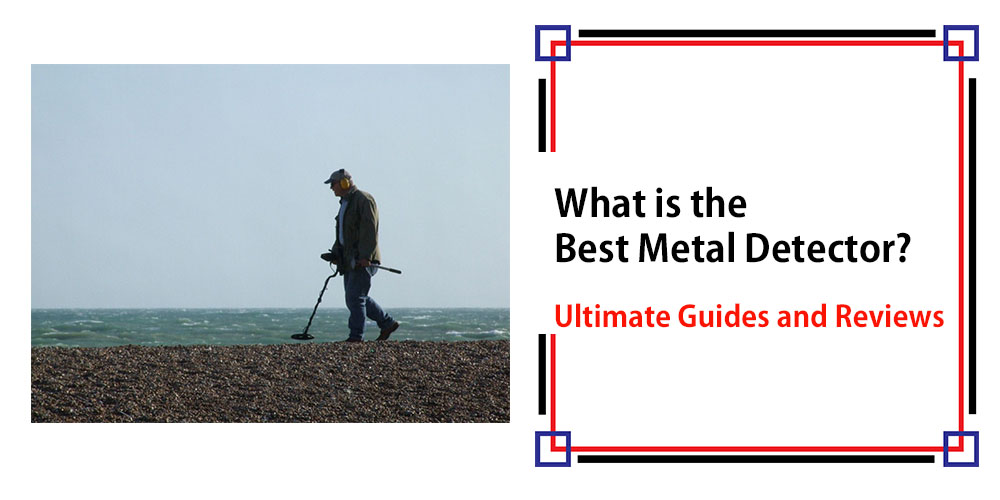 What is the Best Metal Detector – Ultimate Guides & Reviews